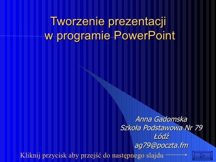 Tworzenie prezentacji  w programie PowerPoint Anna Gadomska Szkoła Podstawowa Nr 79 Łódź [email_address] Kliknij przycisk ...