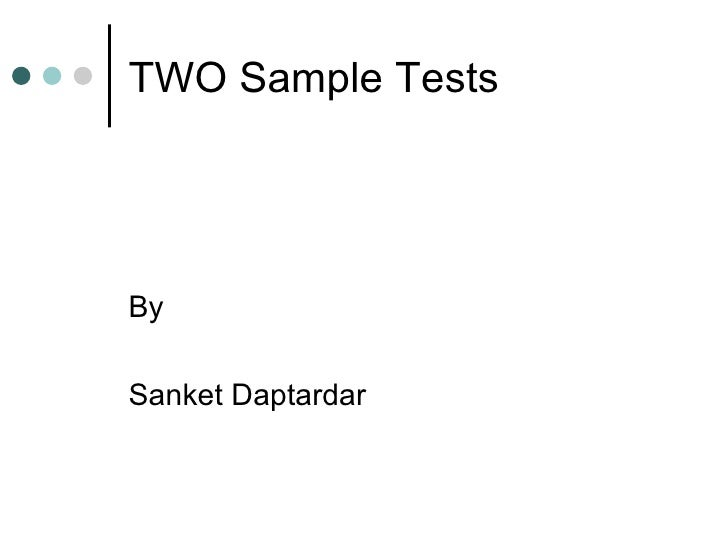TWO Sample Tests <ul><li>By  </li></ul><ul><li>Sanket Daptardar </li></ul>