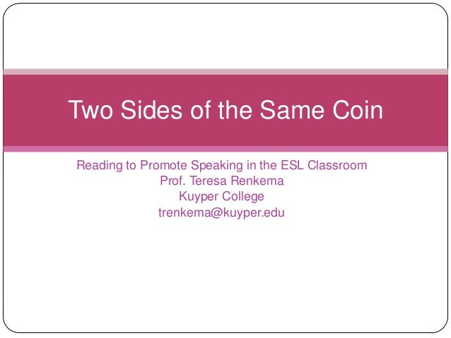 Two Sides of the Same CoinReading to Promote Speaking in the ESL Classroom              Prof. Teresa Renkema              ...