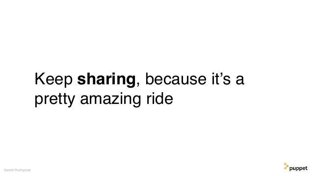 Keep sharing, because it's a pretty amazing ride Gareth Rushgrove