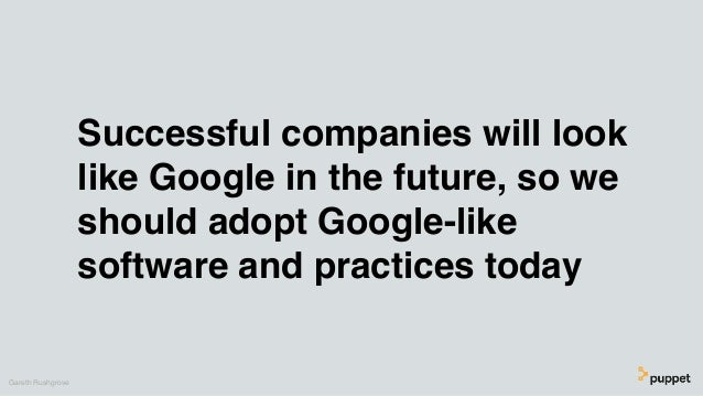 Successful companies will look like Google in the future, so we should adopt Google-like software and practices today Gare...