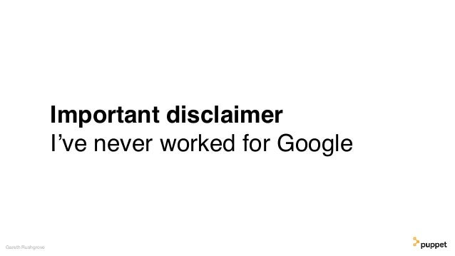Important disclaimer I've never worked for Google Gareth Rushgrove