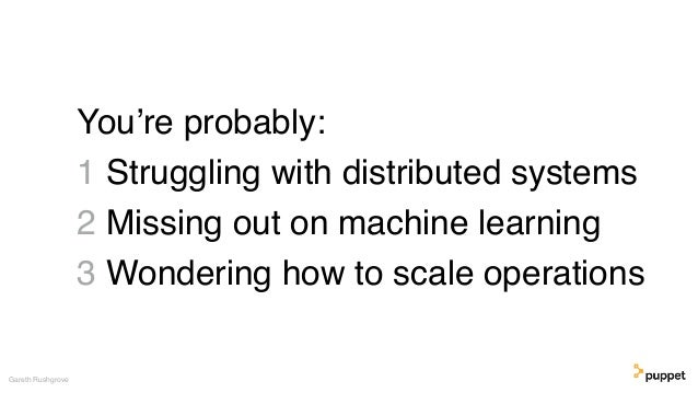 You're probably: 1 Struggling with distributed systems 2 Missing out on machine learning 3 Wondering how to scale operatio...