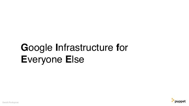 Google Infrastructure for Everyone Else Gareth Rushgrove