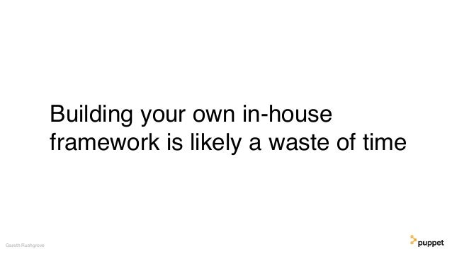 Building your own in-house framework is likely a waste of time Gareth Rushgrove