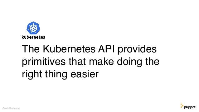 Gareth Rushgrove The Kubernetes API provides primitives that make doing the right thing easier