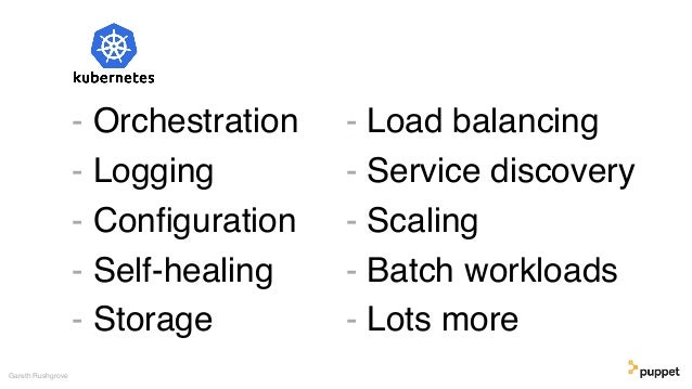 - Orchestration - Logging - Configuration - Self-healing - Storage Gareth Rushgrove - Load balancing - Service discovery - ...