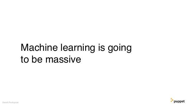Machine learning is going to be massive Gareth Rushgrove