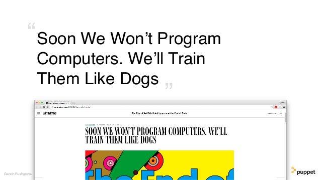 "Soon We Won't Program Computers. We'll Train Them Like Dogs Gareth Rushgrove "" """
