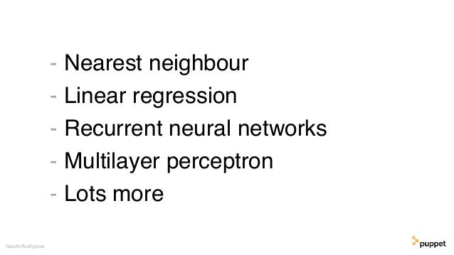 - Nearest neighbour - Linear regression - Recurrent neural networks - Multilayer perceptron - Lots more Gareth Rushgrove