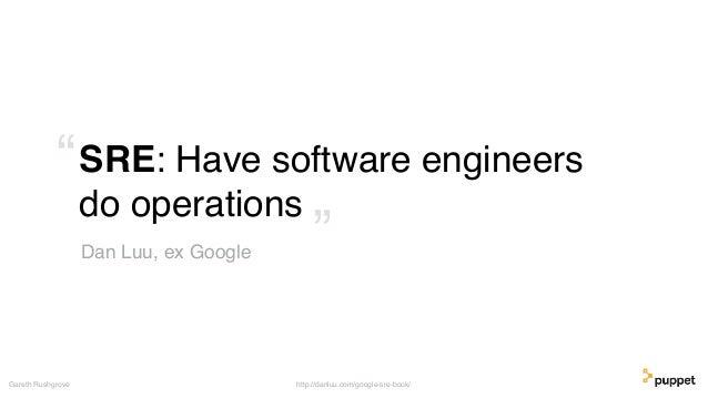 "SRE: Have software engineers do operations Gareth Rushgrove Dan Luu, ex Google "" "" http://danluu.com/google-sre-book/"