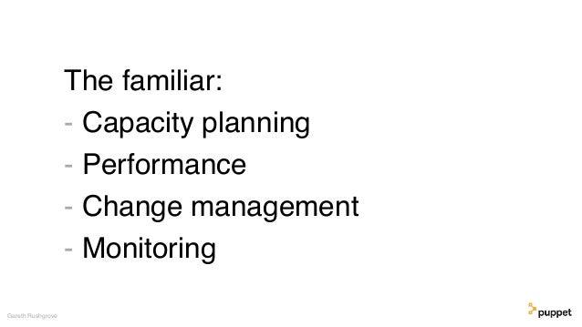 The familiar: - Capacity planning - Performance - Change management - Monitoring Gareth Rushgrove