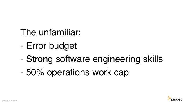 The unfamiliar: - Error budget - Strong software engineering skills - 50% operations work cap Gareth Rushgrove