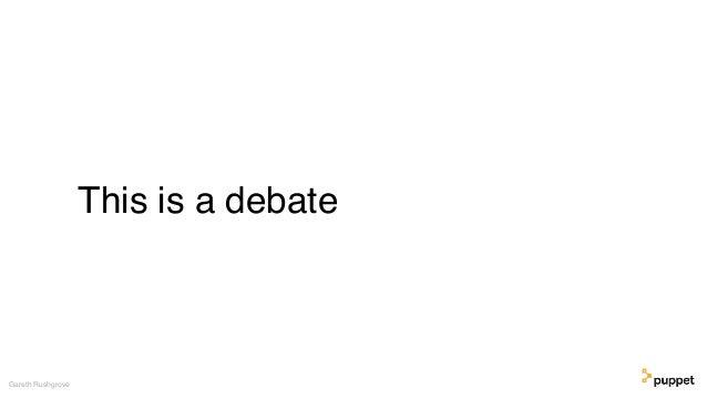 This is a debate Gareth Rushgrove