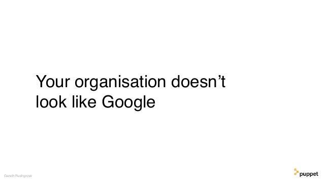 Your organisation doesn't look like Google Gareth Rushgrove