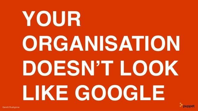 YOUR ORGANISATION DOESN'T LOOK LIKE GOOGLEGareth Rushgrove
