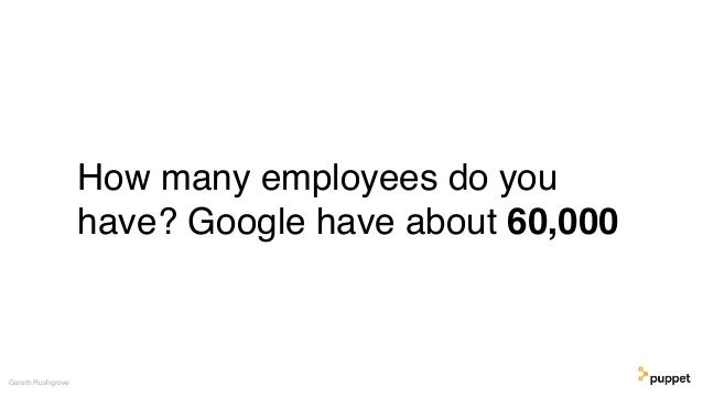 How many employees do you have? Google have about 60,000 Gareth Rushgrove