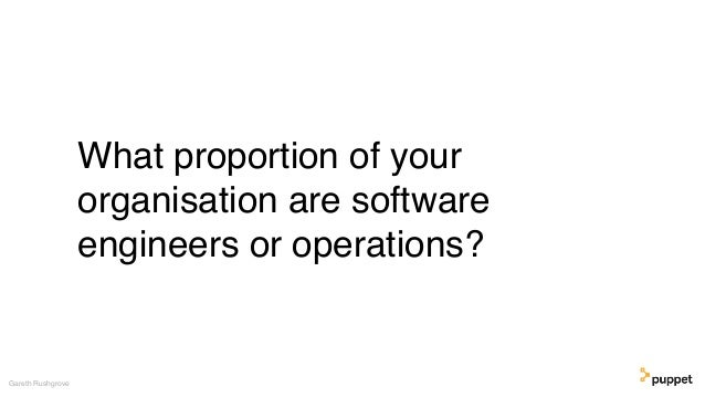 What proportion of your organisation are software engineers or operations? Gareth Rushgrove
