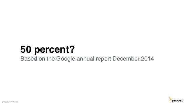 50 percent? Based on the Google annual report December 2014 Gareth Rushgrove