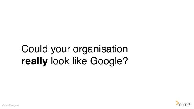 Could your organisation really look like Google? Gareth Rushgrove
