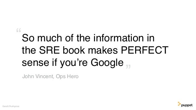 """So much of the information in the SRE book makes PERFECT sense if you're Google Gareth Rushgrove John Vincent, Ops Hero """" """""""