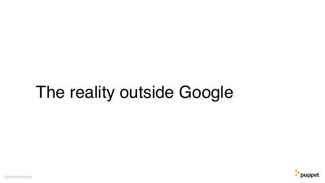 The reality outside Google Gareth Rushgrove