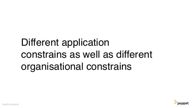 Different application constrains as well as different organisational constrains Gareth Rushgrove
