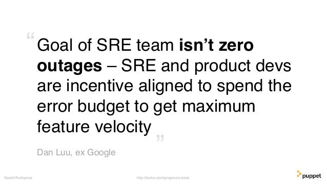 Goal of SRE team isn't zero outages – SRE and product devs are incentive aligned to spend the error budget to get maximum ...