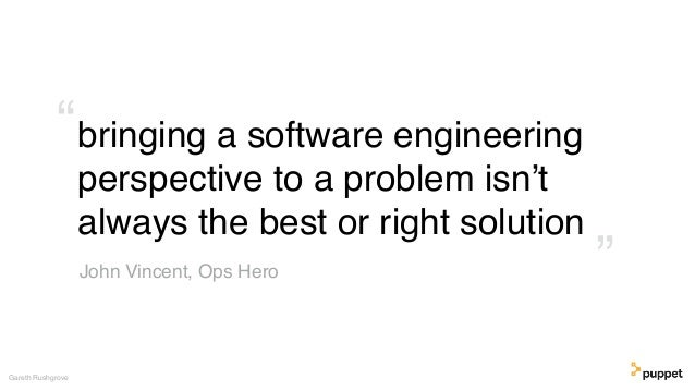 """bringing a software engineering perspective to a problem isn't always the best or right solution Gareth Rushgrove """" """" John..."""