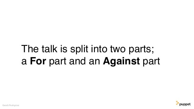 The talk is split into two parts; a For part and an Against part Gareth Rushgrove