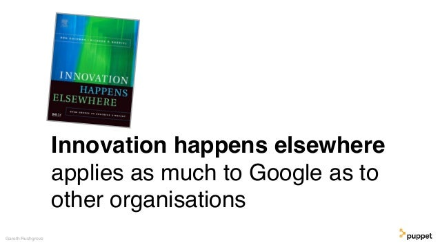 Innovation happens elsewhere applies as much to Google as to other organisations Gareth Rushgrove
