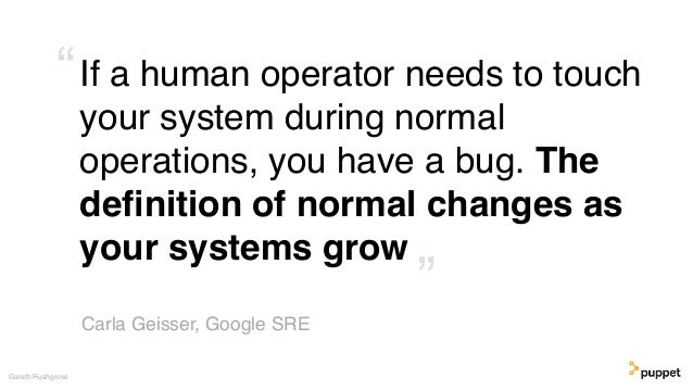 If a human operator needs to touch your system during normal operations, you have a bug. The definition of normal changes a...