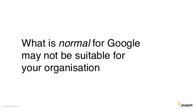 What is normal for Google may not be suitable for your organisation Gareth Rushgrove