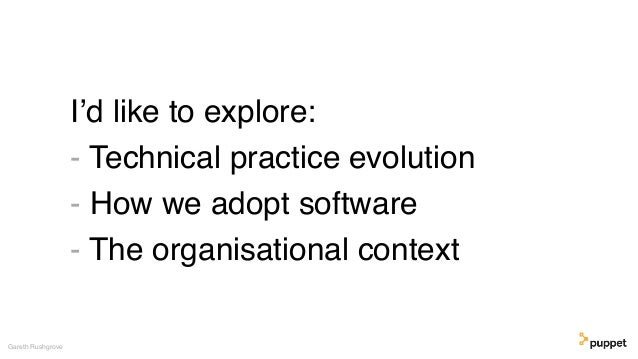 I'd like to explore: - Technical practice evolution - How we adopt software - The organisational context Gareth Rushgrove
