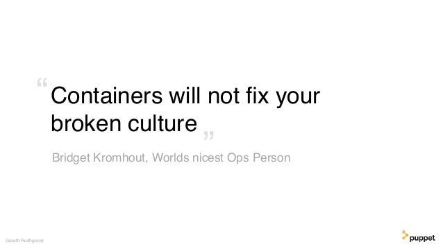 """Containers will not fix your broken culture Gareth Rushgrove Bridget Kromhout, Worlds nicest Ops Person"""" """""""