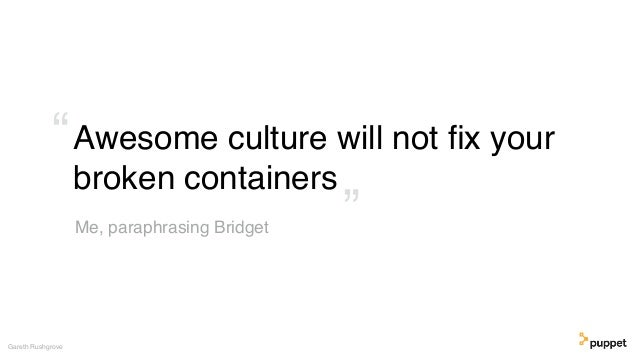"""Awesome culture will not fix your broken containers Gareth Rushgrove Me, paraphrasing Bridget """" """""""