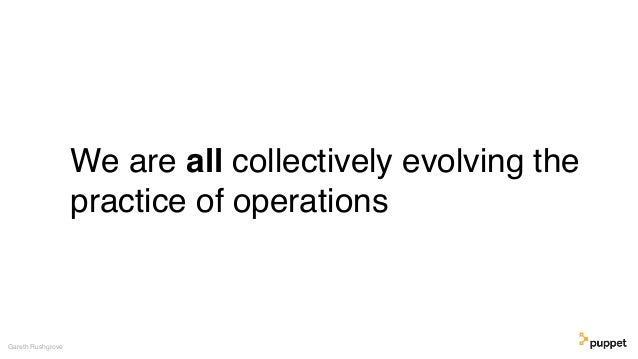 We are all collectively evolving the practice of operations Gareth Rushgrove