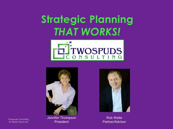 Strategic Planning THAT WORKS! Jennifer Thompson President Rob Waite Partner/Advisor