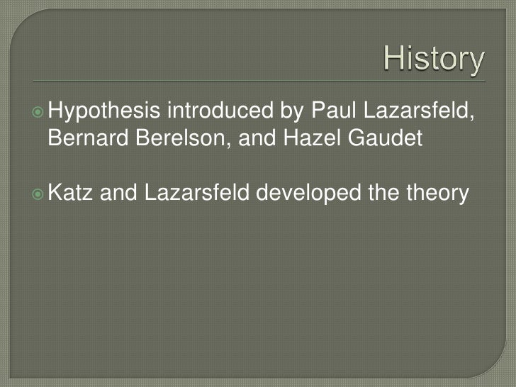 History<br />Hypothesis introduced by Paul Lazarsfeld, Bernard Berelson, and Hazel Gaudet<br />Katz and Lazarsfeld develop...