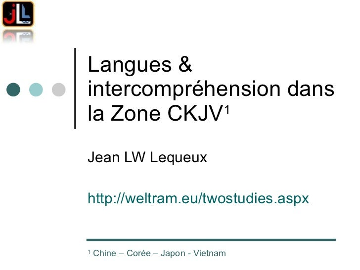 Langues & intercompréhension dans la Zone CKJV 1   Jean LW Lequeux http://weltram.eu/twostudies.aspx   1  Chine – Corée – ...