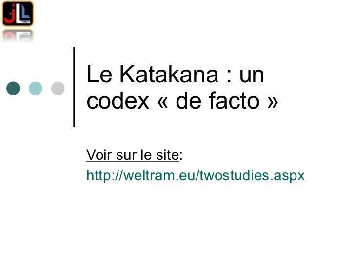 Le Katakana: un codex «de facto»  Voir sur le site : http://weltram.eu/twostudies.aspx