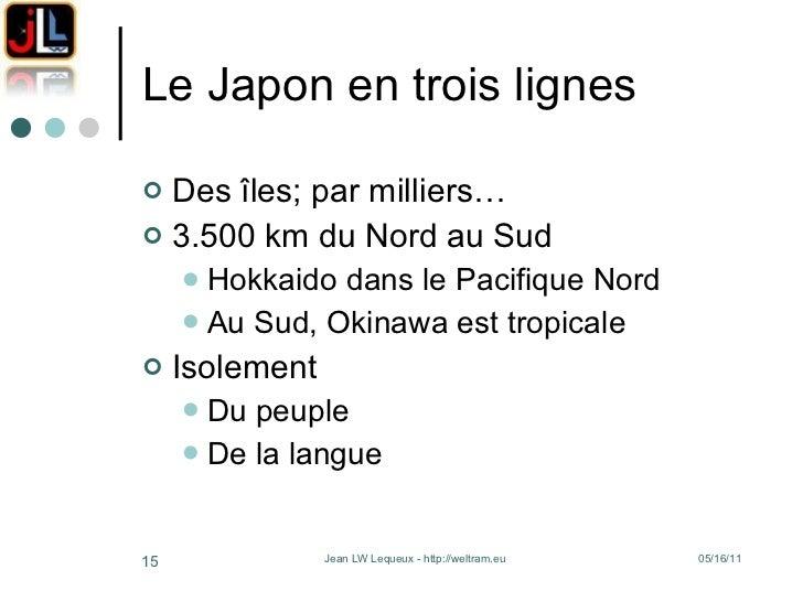 Le Japon en trois lignes <ul><li>Des îles; par milliers… </li></ul><ul><li>3.500 km du Nord au Sud </li></ul><ul><ul><li>H...