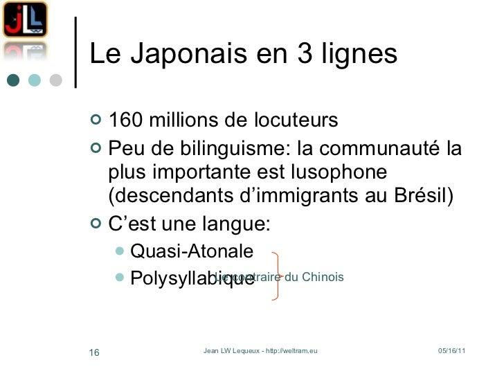 Le Japonais en 3 lignes <ul><li>160 millions de locuteurs </li></ul><ul><li>Peu de bilinguisme: la communauté la plus impo...