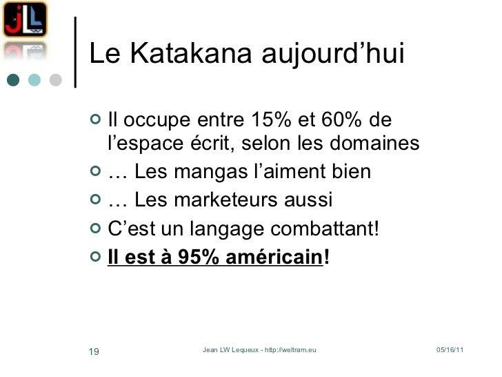 Le Katakana aujourd'hui <ul><li>Il occupe entre 15% et 60% de l'espace écrit, selon les domaines </li></ul><ul><li>…  Les ...