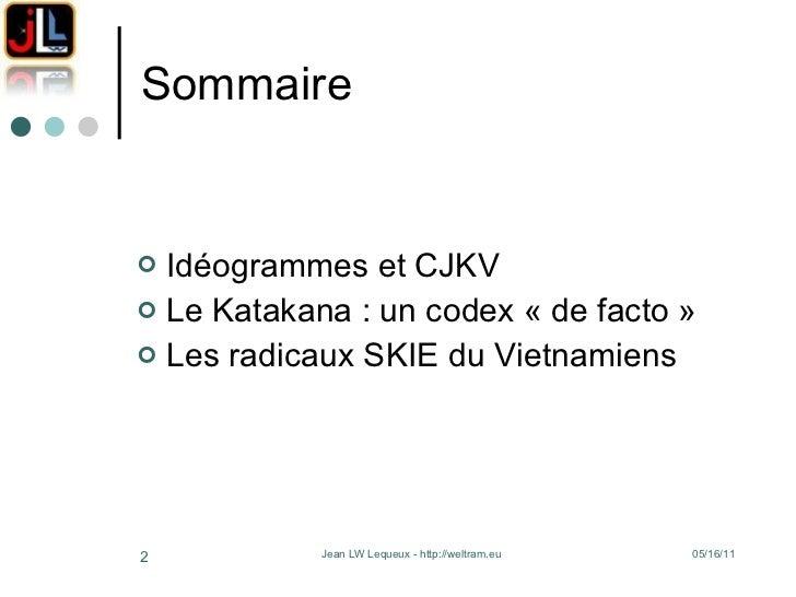 Sommaire <ul><li>Idéogrammes et CJKV </li></ul><ul><li>Le Katakana: un codex «de facto»  </li></ul><ul><li>Les radicaux...