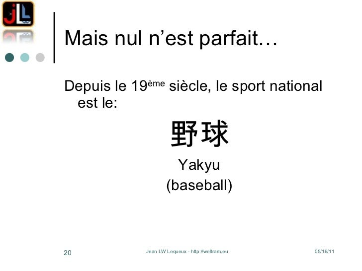 Mais nul n'est parfait… <ul><li>Depuis le 19 ème  siècle, le sport national est le: </li></ul><ul><li>野球 </li></ul><ul><li...
