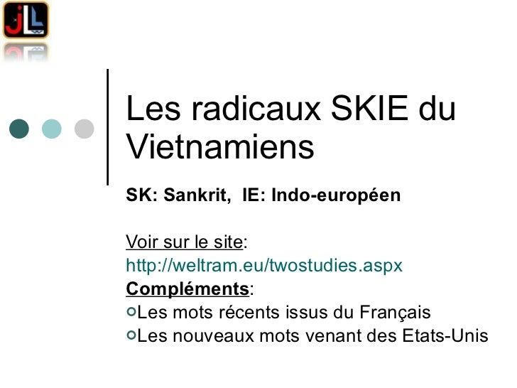 Les radicaux SKIE du Vietnamiens  <ul><li>SK: Sankrit,  IE: Indo-européen </li></ul><ul><li>Voir sur le site : </li></ul><...