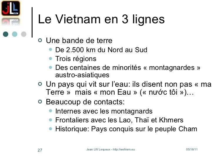 Le Vietnam en 3 lignes <ul><li>Une bande de terre </li></ul><ul><ul><li>De 2.500 km du Nord au Sud </li></ul></ul><ul><ul>...
