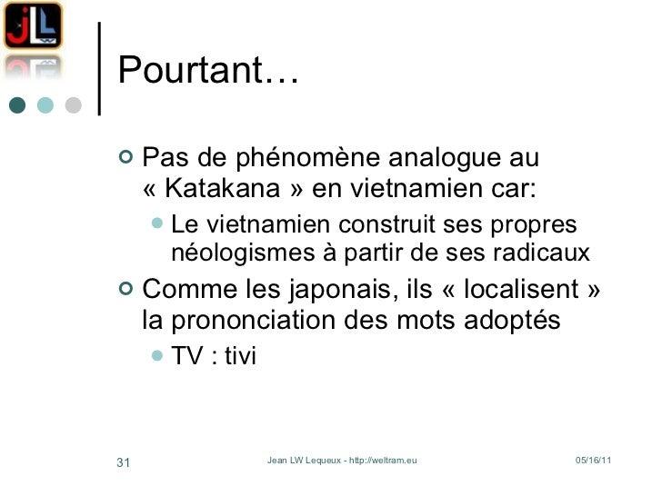 Pourtant… <ul><li>Pas de phénomène analogue au «Katakana» en vietnamien car: </li></ul><ul><ul><li>Le vietnamien constru...
