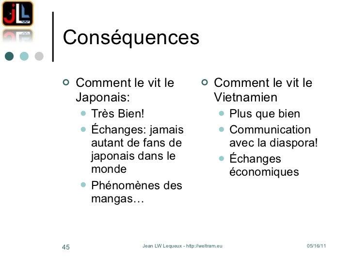 Conséquences <ul><li>Comment le vit le Japonais: </li></ul><ul><ul><li>Très Bien! </li></ul></ul><ul><ul><li>Échanges: jam...